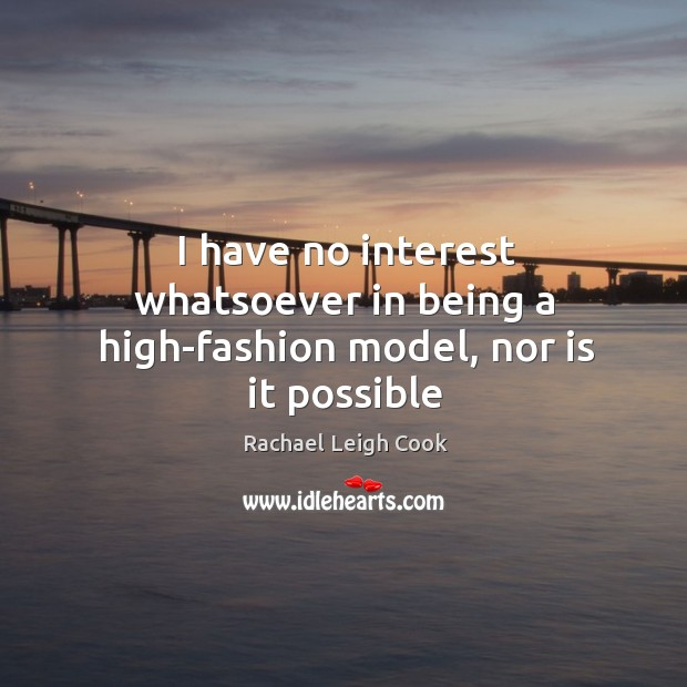 I have no interest whatsoever in being a high-fashion model, nor is it possible Image
