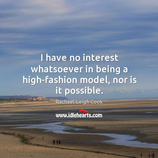 I have no interest whatsoever in being a high-fashion model, nor is it possible. Image