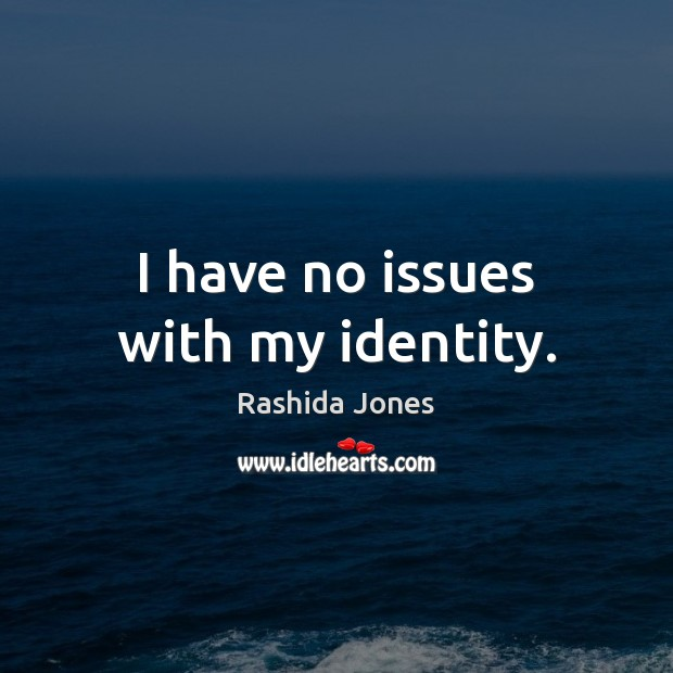 I have no issues with my identity. Rashida Jones Picture Quote