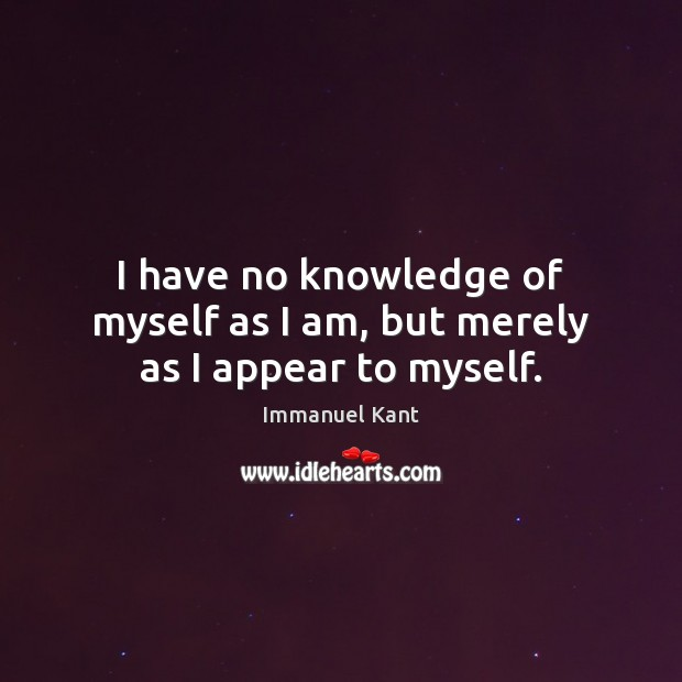 I have no knowledge of myself as I am, but merely as I appear to myself. Immanuel Kant Picture Quote