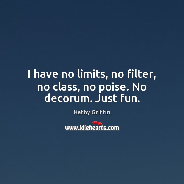 I have no limits, no filter, no class, no poise. No decorum. Just fun. Image