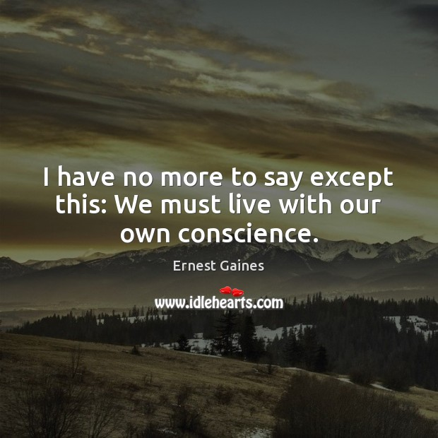 I have no more to say except this: We must live with our own conscience. Image