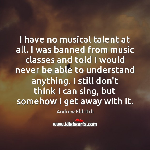 Image, I have no musical talent at all. I was banned from music