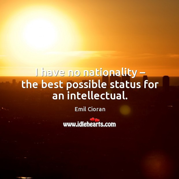 I have no nationality – the best possible status for an intellectual. Emil Cioran Picture Quote