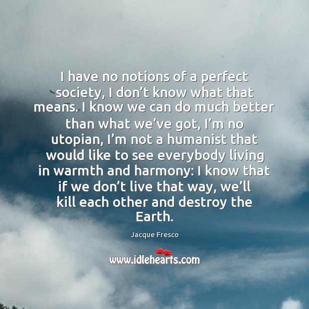I have no notions of a perfect society, I don't know Earth Quotes Image