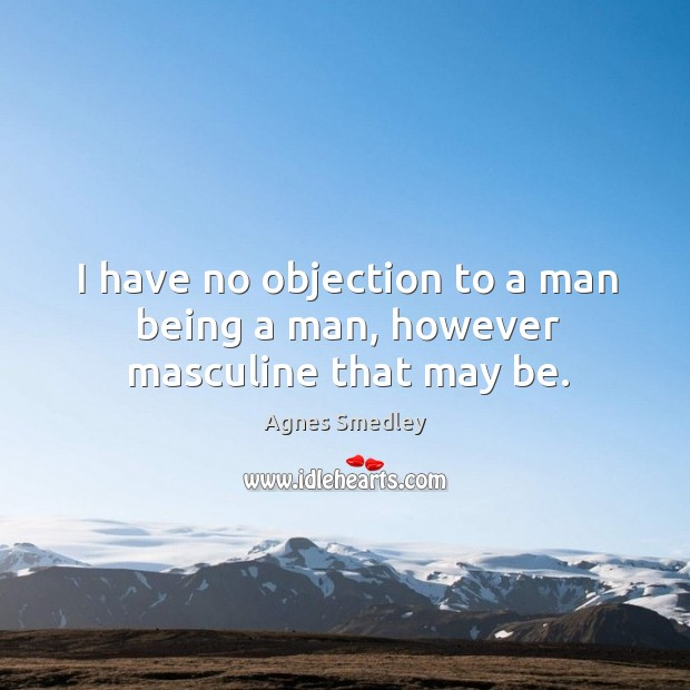 I have no objection to a man being a man, however masculine that may be. Image