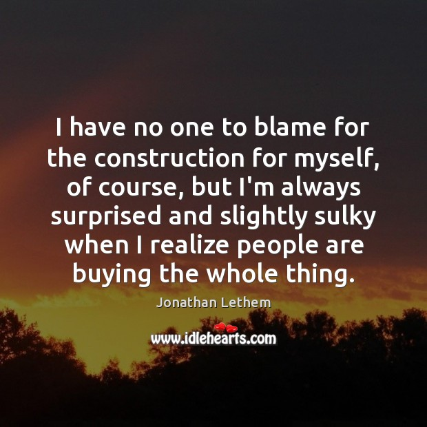 Image, I have no one to blame for the construction for myself, of