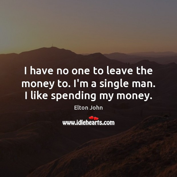I have no one to leave the money to. I'm a single man. I like spending my money. Elton John Picture Quote
