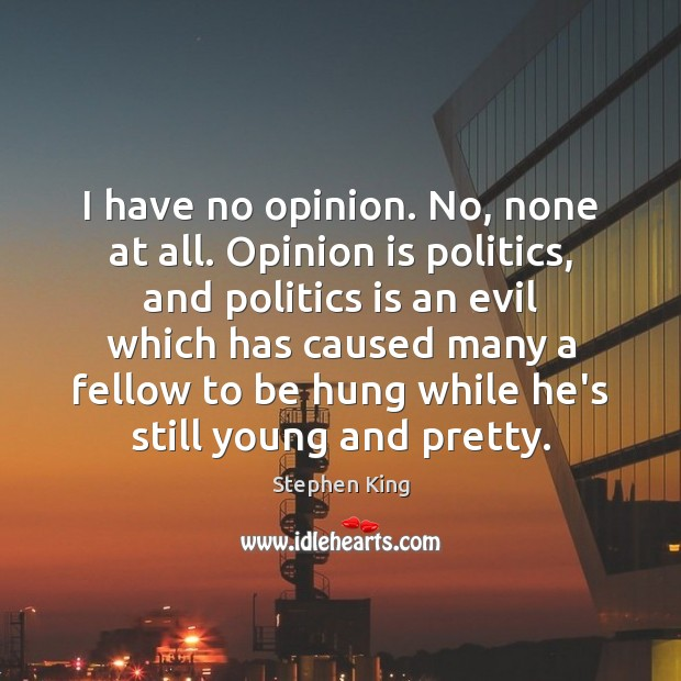 Image, I have no opinion. No, none at all. Opinion is politics, and