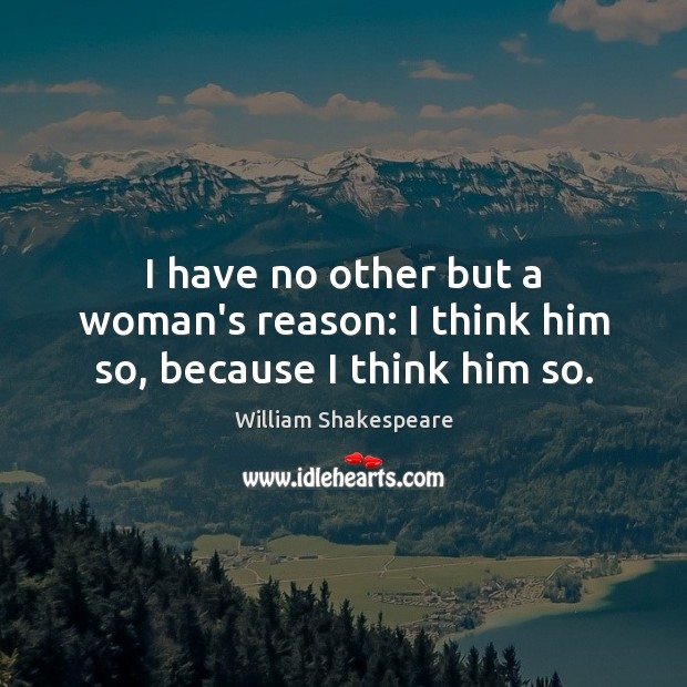Image, I have no other but a woman's reason: I think him so, because I think him so.