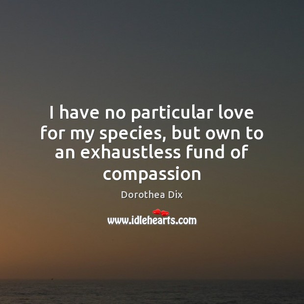 I have no particular love for my species, but own to an exhaustless fund of compassion Image