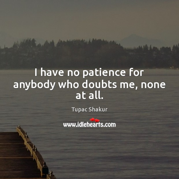 I have no patience for anybody who doubts me, none at all. Tupac Shakur Picture Quote