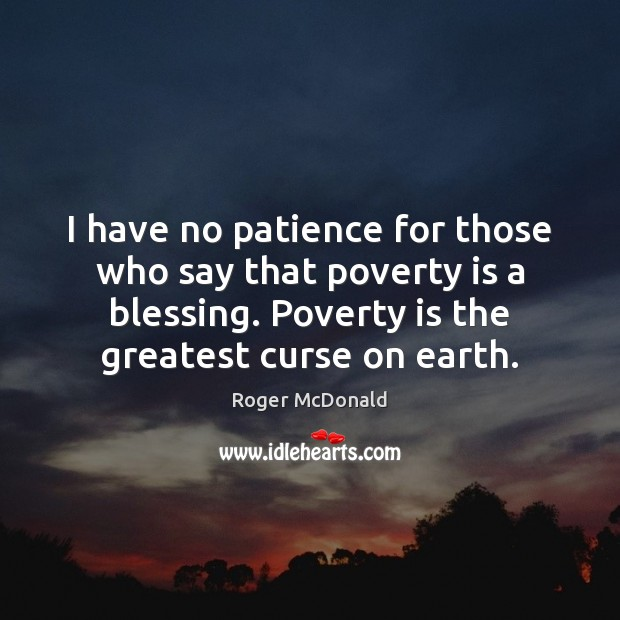 I have no patience for those who say that poverty is a Poverty Quotes Image
