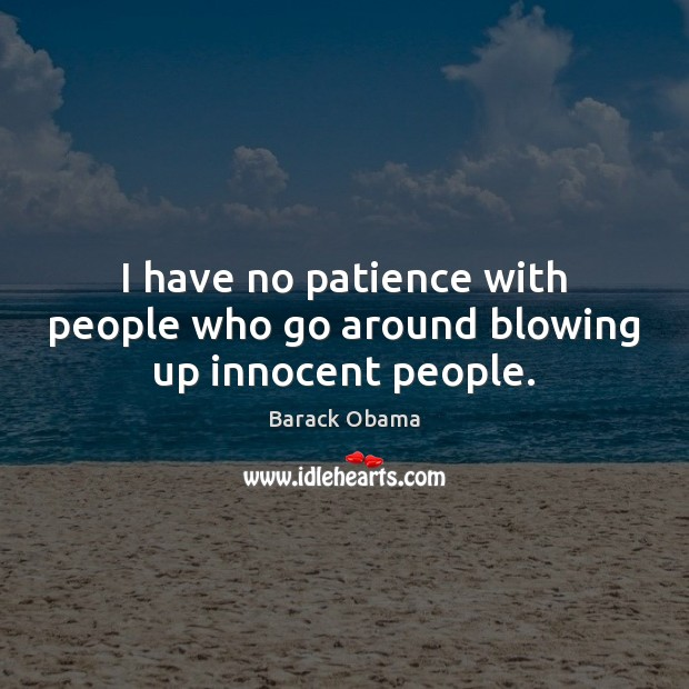 I have no patience with people who go around blowing up innocent people. Image