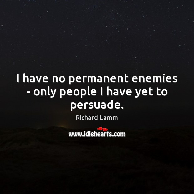 Image, I have no permanent enemies – only people I have yet to persuade.