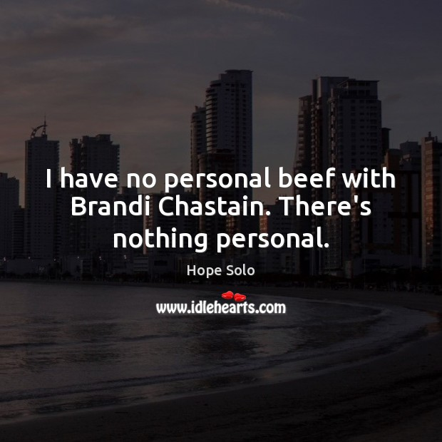 I have no personal beef with Brandi Chastain. There's nothing personal. Image