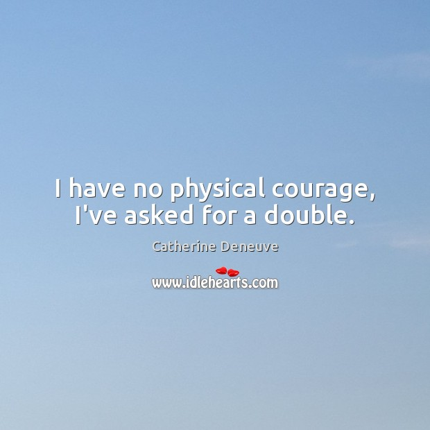 I have no physical courage, I've asked for a double. Catherine Deneuve Picture Quote