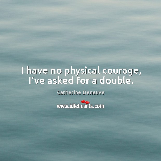I have no physical courage, I've asked for a double. Image