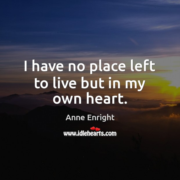 Image, I have no place left to live but in my own heart.