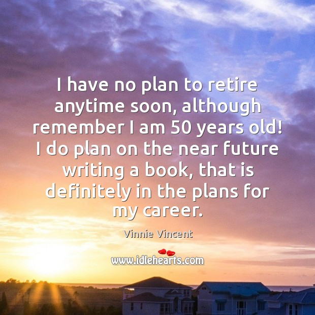 I have no plan to retire anytime soon, although remember I am 50 Image
