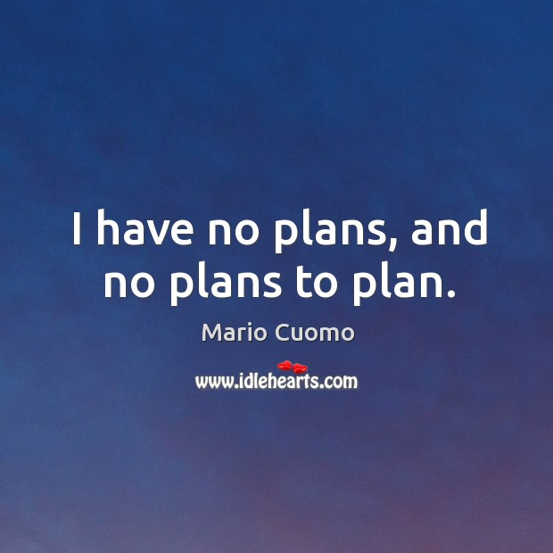I have no plans, and no plans to plan. Mario Cuomo Picture Quote