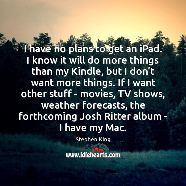 I have no plans to get an iPad. I know it will Stephen King Picture Quote