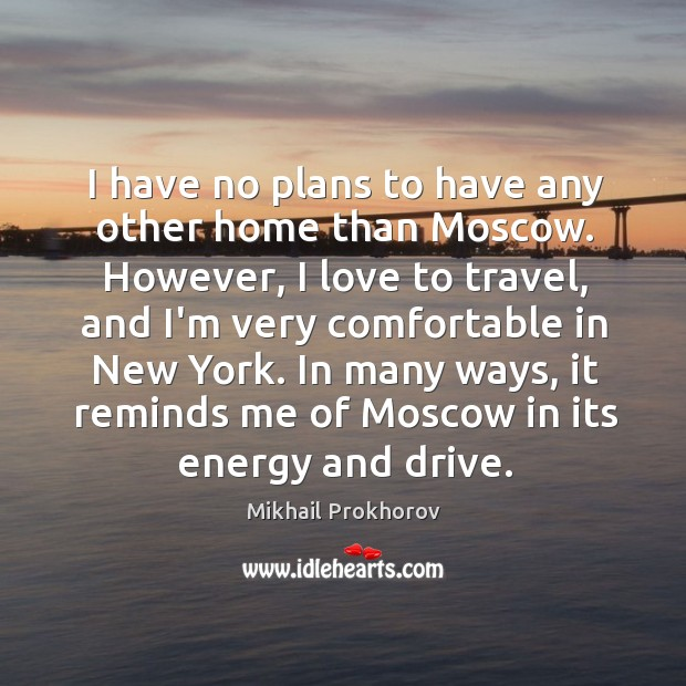 I have no plans to have any other home than Moscow. However, Mikhail Prokhorov Picture Quote