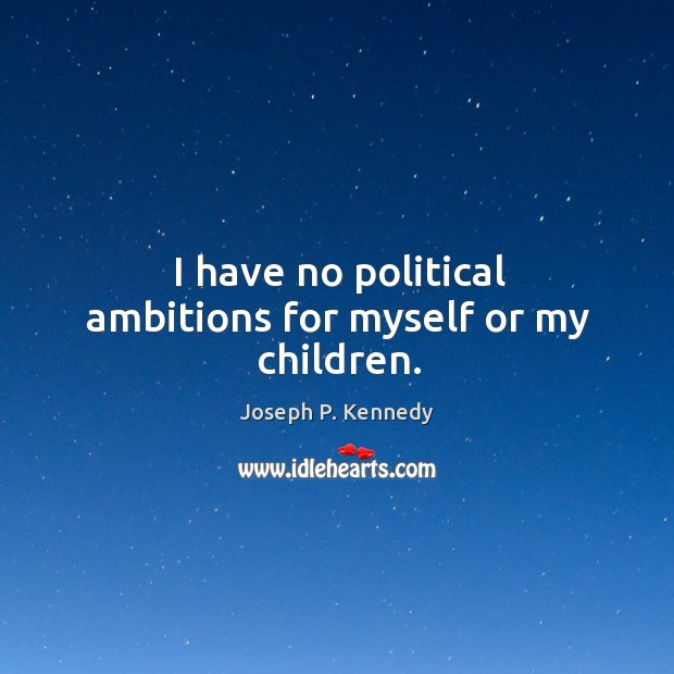 I have no political ambitions for myself or my children. Image
