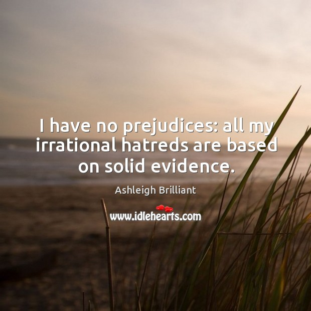I have no prejudices: all my irrational hatreds are based on solid evidence. Image