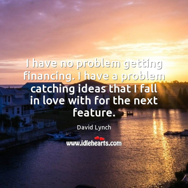 I have no problem getting financing. I have a problem catching ideas David Lynch Picture Quote