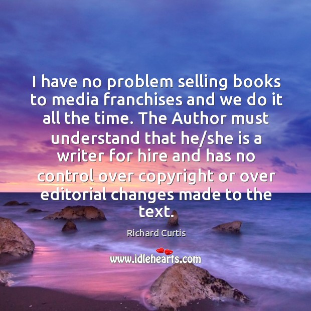 I have no problem selling books to media franchises and we do it all the time. Richard Curtis Picture Quote
