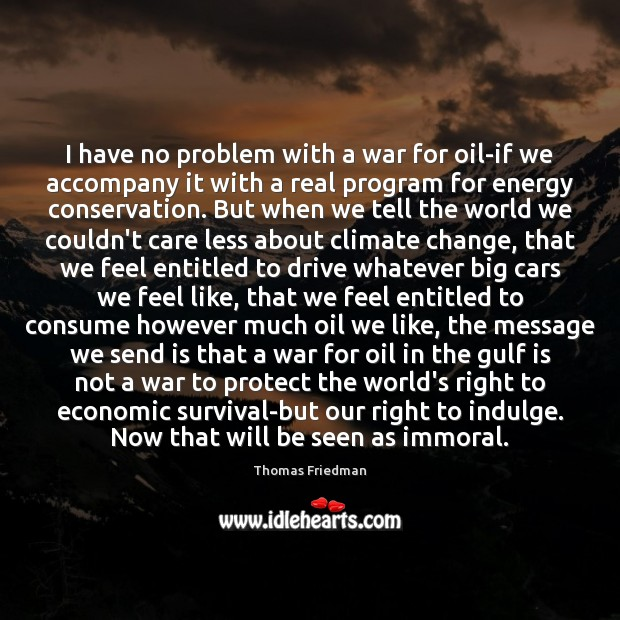 I have no problem with a war for oil-if we accompany it Thomas Friedman Picture Quote