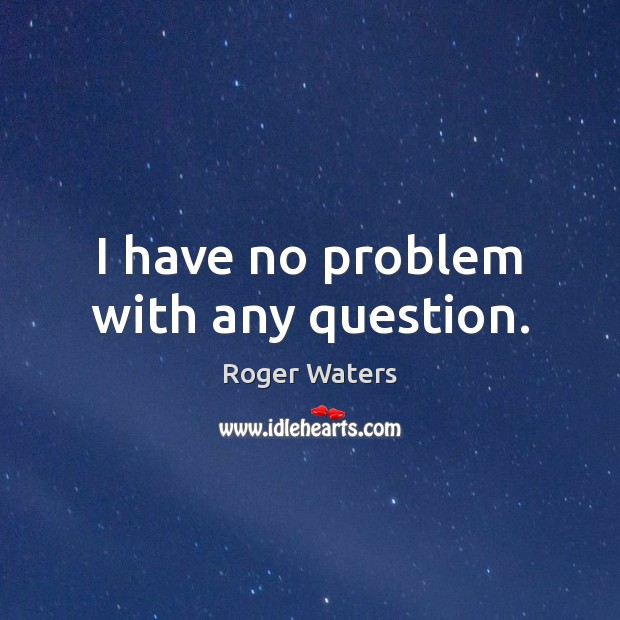 I have no problem with any question. Image