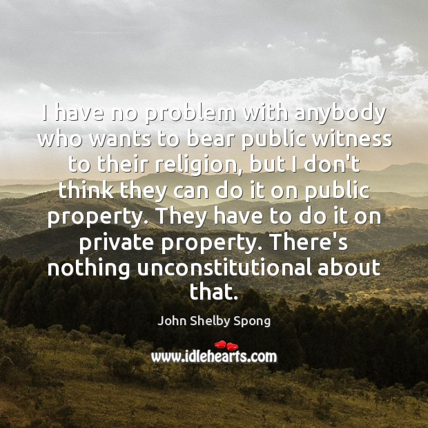 I have no problem with anybody who wants to bear public witness John Shelby Spong Picture Quote