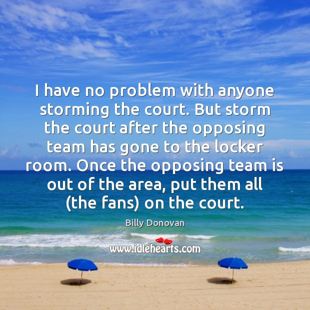 Image, I have no problem with anyone storming the court. But storm the
