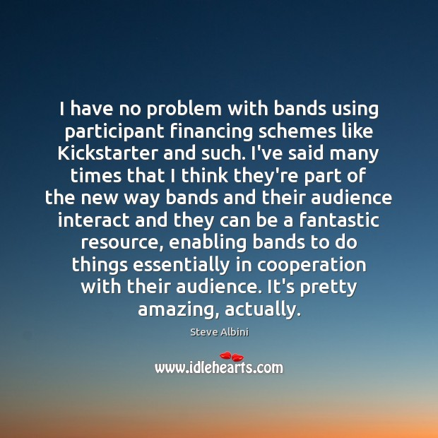 I have no problem with bands using participant financing schemes like Kickstarter Steve Albini Picture Quote