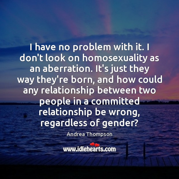 I have no problem with it. I don't look on homosexuality as Image