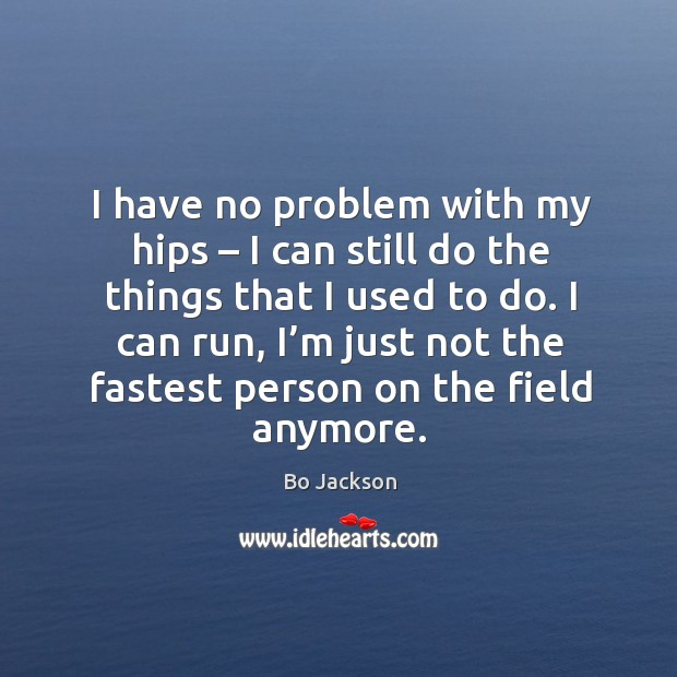 I have no problem with my hips – I can still do the things that I used to do. Bo Jackson Picture Quote