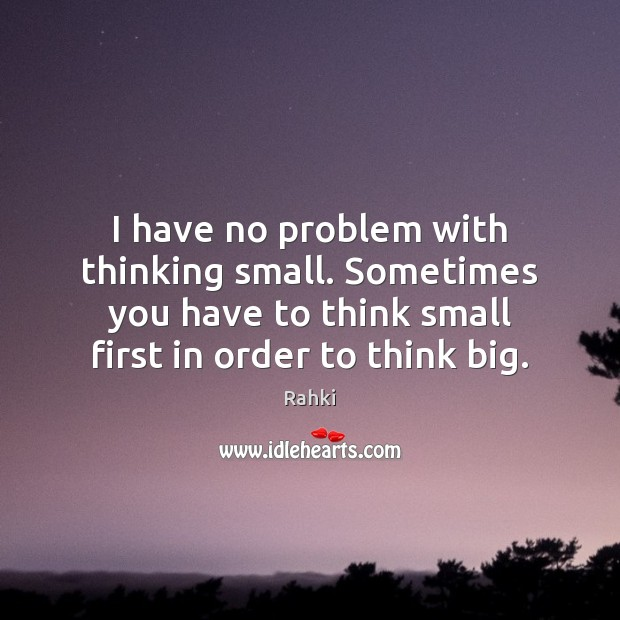 Image, I have no problem with thinking small. Sometimes you have to think