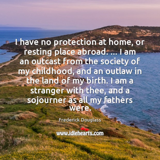I have no protection at home, or resting place abroad. … I am Image