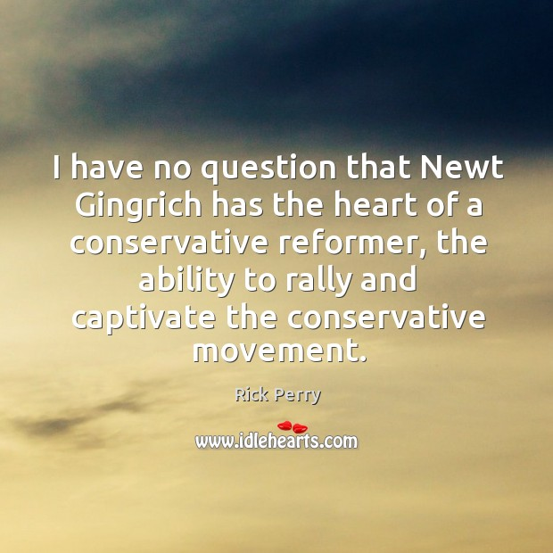 I have no question that newt gingrich has the heart of a conservative reformer Image