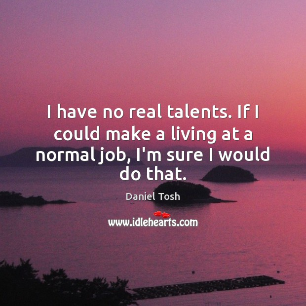 I have no real talents. If I could make a living at Daniel Tosh Picture Quote