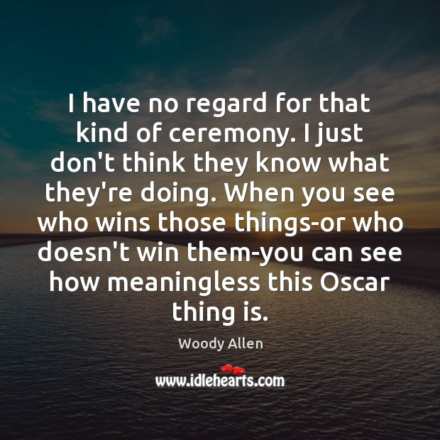 I have no regard for that kind of ceremony. I just don't Woody Allen Picture Quote