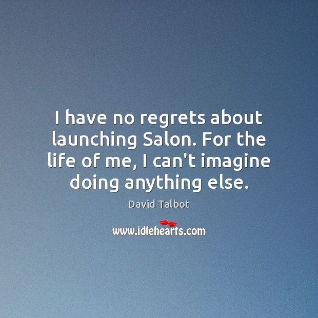I have no regrets about launching Salon. For the life of me, David Talbot Picture Quote