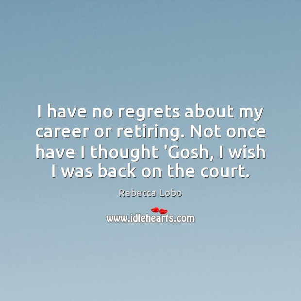 I have no regrets about my career or retiring. Not once have Rebecca Lobo Picture Quote