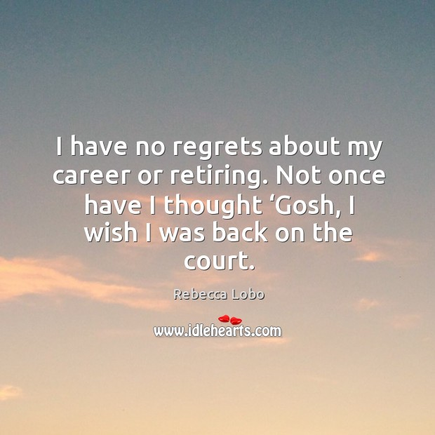I have no regrets about my career or retiring. Not once have I thought 'gosh, I wish I was back on the court. Rebecca Lobo Picture Quote