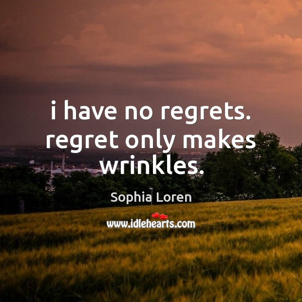 I have no regrets. regret only makes wrinkles. Sophia Loren Picture Quote