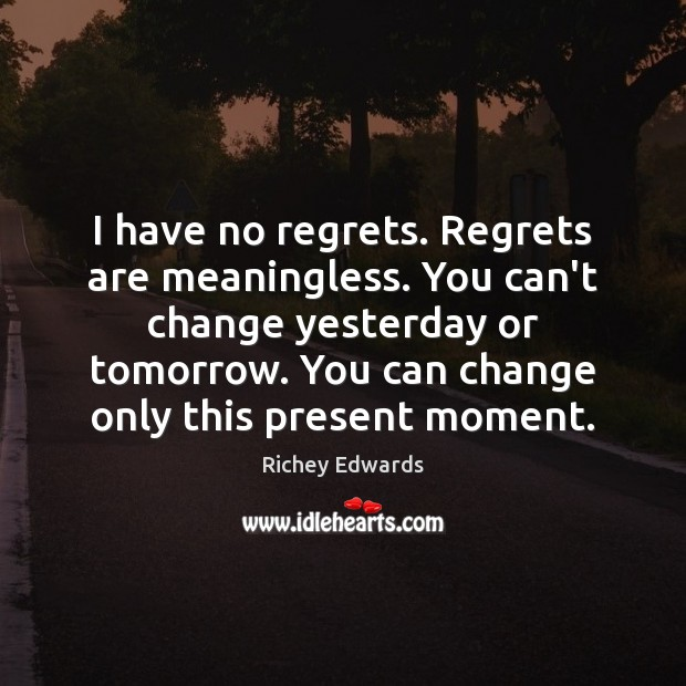 I have no regrets. Regrets are meaningless. You can't change yesterday or Richey Edwards Picture Quote