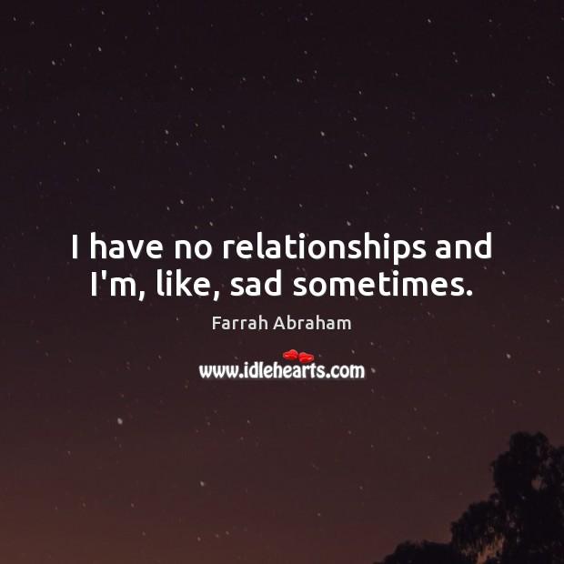 I have no relationships and I'm, like, sad sometimes. Image