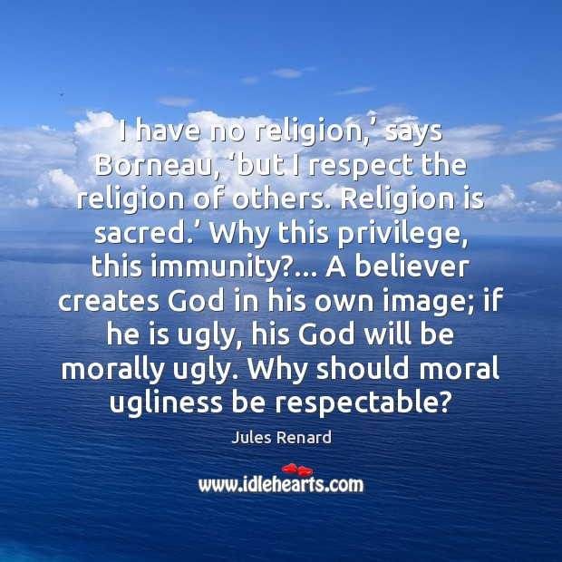 I have no religion,' says Borneau, 'but I respect the religion of Jules Renard Picture Quote